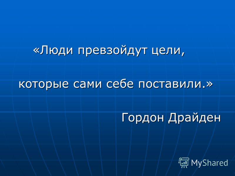 «Люди превзойдут цели, «Люди превзойдут цели, которые сами себе поставили.» которые сами себе поставили.» Гордон Драйден Гордон Драйден