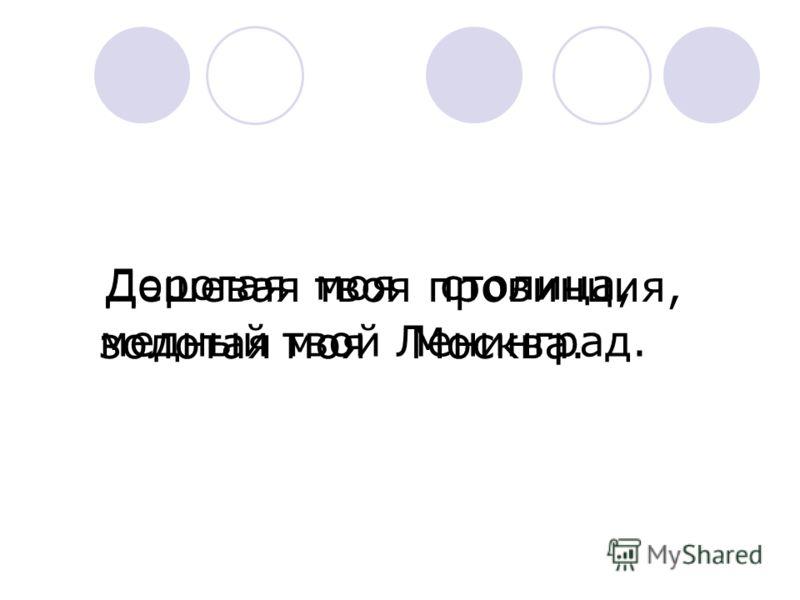 Дешевая твоя провинция, Дорогая моя столица, золотая моя Москва. медный твой Ленинград.