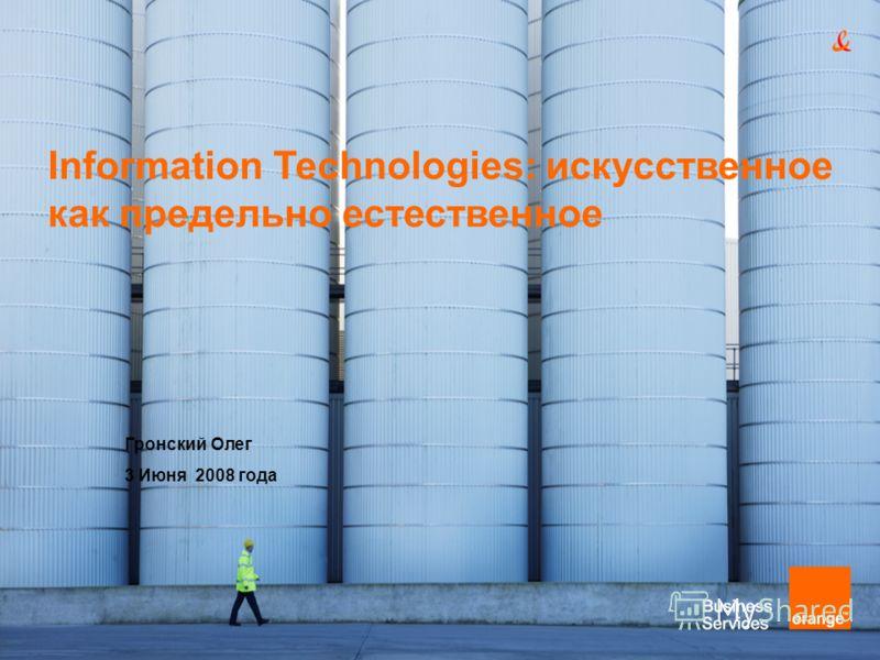 Information Technologies: искусственное как предельно естественное Гронский Олег 3 Июня 2008 года