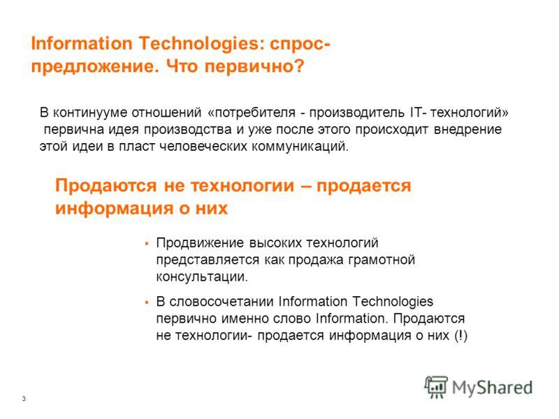 3 Information Technologies: спрос- предложение. Что первично? В континууме отношений «потребителя - производитель IT- технологий» первична идея производства и уже после этого происходит внедрение этой идеи в пласт человеческих коммуникаций. Продаются