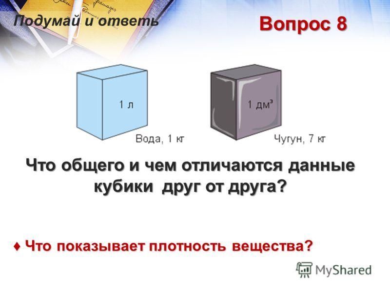 Вопрос 8 Что общего и чем отличаются данные кубики друг от друга? Что показывает плотность вещества? Что показывает плотность вещества?