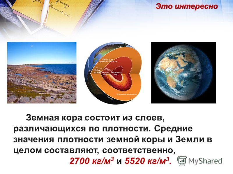 Земная кора состоит из слоев, различающихся по плотности. Средние значения плотности земной коры и Земли в целом составляют, соответственно, 2700 кг/м 3 и 5520 кг/м 3. Это интересно
