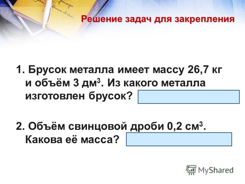 Решение задач для закрепления 1. Брусок металла имеет массу 26,7 кг и объём 3 дм 3. Из какого металла изготовлен брусок? (Ответ: медь.) 2. Объём свинцовой дроби 0,2 см 3. Какова её масса? (Ответ: 0,0023 кг.)