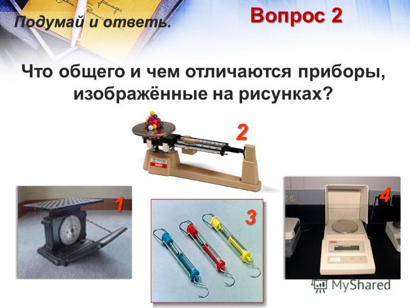 Вопрос 2 Что общего и чем отличаются приборы, изображённые на рисунках? 1 2 3 4 Подумай и ответь.Подумай и ответь