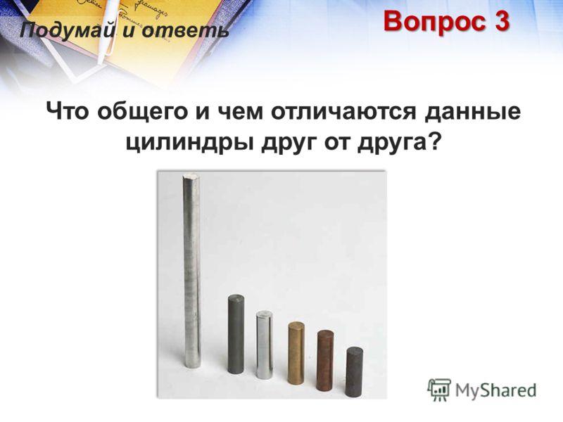 Что общего и чем отличаются данные цилиндры друг от друга? Подумай и ответь Вопрос 3