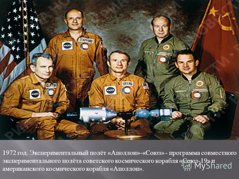 1972 год. Экспериментальный полёт « Аполлон »-« Союз » - программа совместного экспериментального полёта советского космического корабля « Союз -19» и американского космического корабля « Аполлон ».