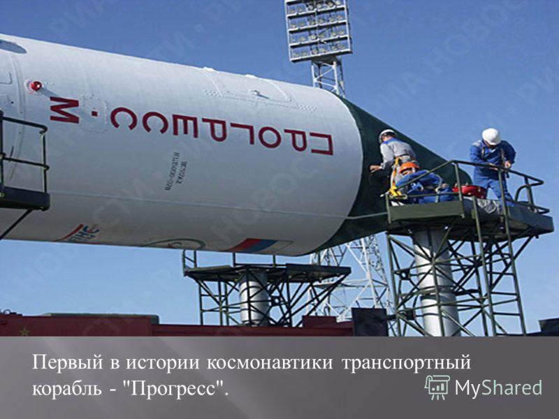 Первый в истории космонавтики транспортный корабль -  Прогресс .