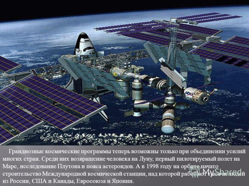 Грандиозные космические программы теперь возможны только при объединении усилий многих стран. Среди них возвращение человека на Луну, первый пилотируемый полет на Марс, исследование Плутона и пояса астероидов. А в 1998 году на орбите начато строитель