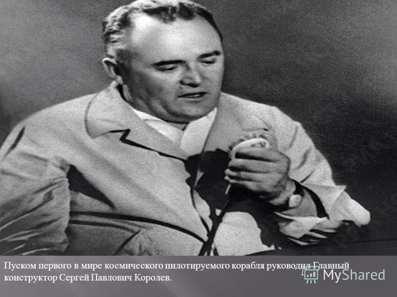 Пуском первого в мире космического пилотируемого корабля руководил Главный конструктор Сергей Павлович Королев.