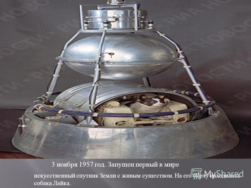 искусственный спутник Земли с живым существом. На его борту находилась собака Лайка. 3 ноября 1957 год. Запущен первый в мире