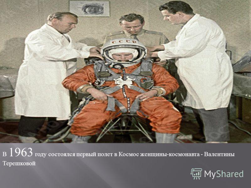 В 1963 году состоялся первый полет в Космос женщины - космонавта - Валентины Терешковой