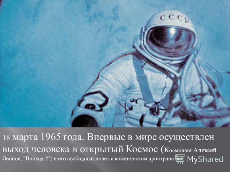 18 марта 1965 года. Впервые в мире осуществлен выход человека в открытый Космос ( к осмонавт Алексей Леонов,  Восход -2) и его свободный полет в космическом пространстве.