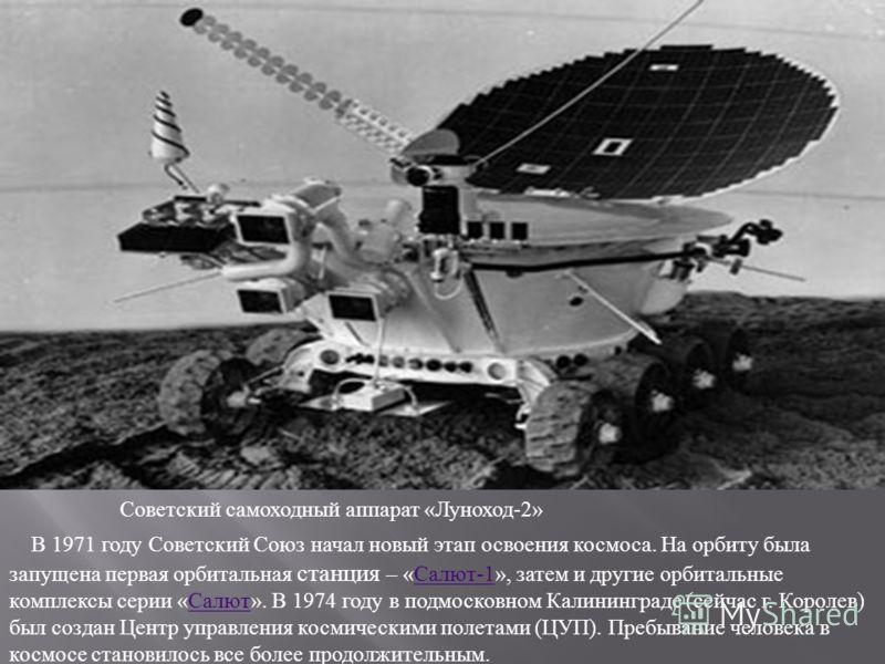 Советский самоходный аппарат « Луноход -2» В 1971 году Советский Союз начал новый этап освоения космоса. На орбиту была запущена первая орбитальная станция – « Салют -1», затем и другие орбитальные комплексы серии « Салют ». В 1974 году в подмосковно