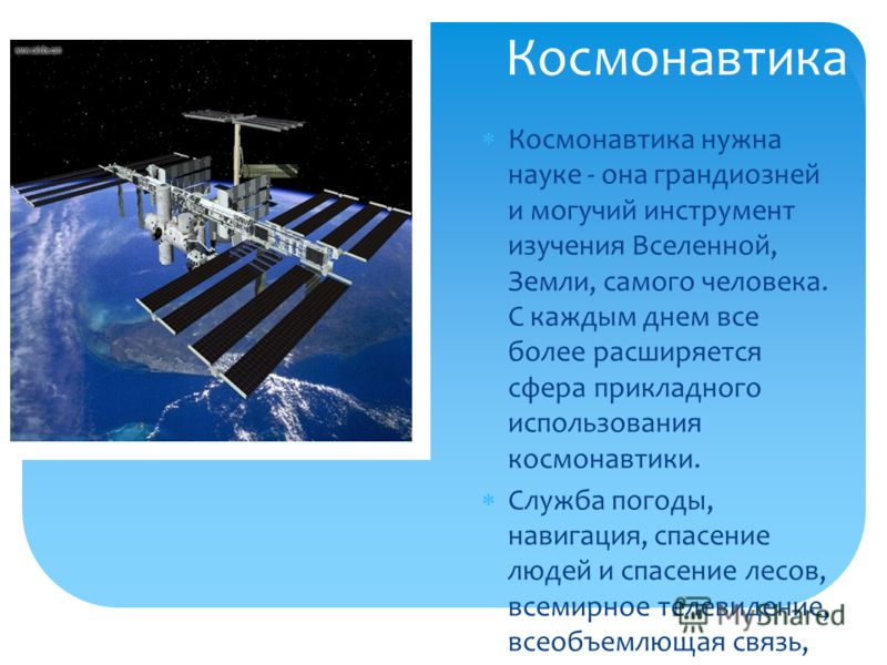 Космонавтика Космонавтика нужна науке - она грандиозней и могучий инструмент изучения Вселенной, Земли, самого человека. С каждым днем все более расширяется сфера прикладного использования космонавтики. Служба погоды, навигация, спасение людей и спас