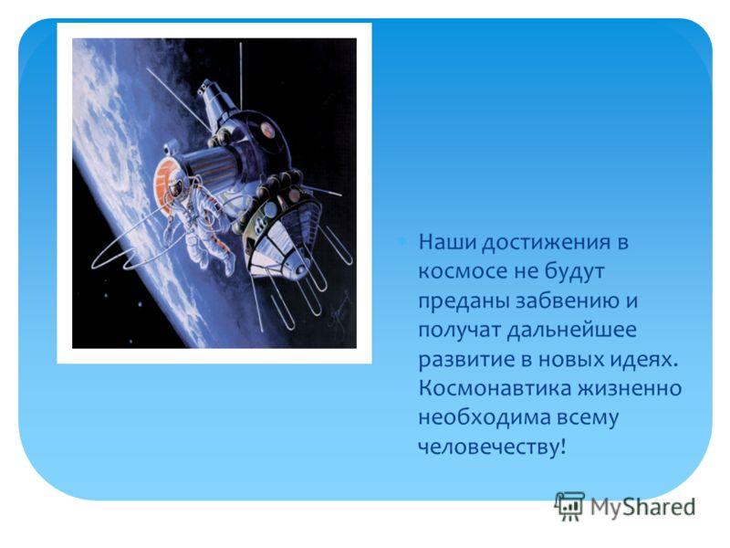 Вставка рисунка Наши достижения в космосе не будут преданы забвению и получат дальнейшее развитие в новых идеях. Космонавтика жизненно необходима всему человечеству!