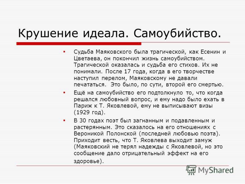 Крушение идеала. Самоубийство. Судьба Маяковского была трагической, как Есенин и Цветаева, он покончил жизнь самоубийством. Трагической оказалась и судьба его стихов. Их не понимали. После 17 года, когда в его творчестве наступил перелом, Маяковскому