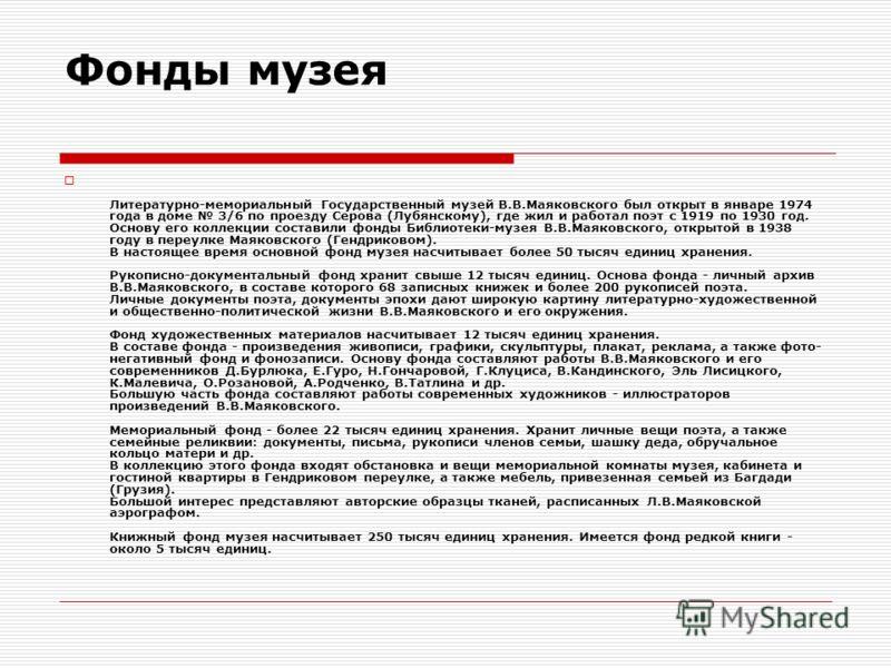 Фонды музея Литературно-мемориальный Государственный музей В.В.Маяковского был открыт в январе 1974 года в доме 3/6 по проезду Серова (Лубянскому), где жил и работал поэт с 1919 по 1930 год. Основу его коллекции составили фонды Библиотеки-музея В.В.М