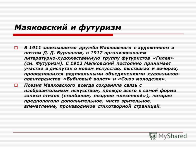Маяковский и футуризм В 1911 завязывается дружба Маяковского с художником и поэтом Д. Д. Бурлюком, в 1912 организовавшим литературно-художественную группу футуристов «Гилея» (см. Футуризм). С 1912 Маяковский постоянно принимает участие в диспутах о н