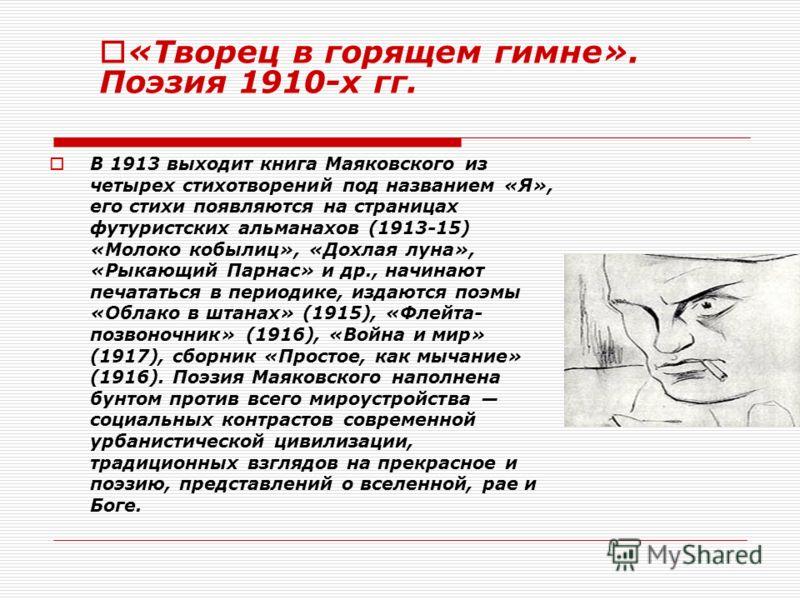 В 1913 выходит книга Маяковского из четырех стихотворений под названием «Я», его стихи появляются на страницах футуристских альманахов (1913-15) «Молоко кобылиц», «Дохлая луна», «Рыкающий Парнас» и др., начинают печататься в периодике, издаются поэмы