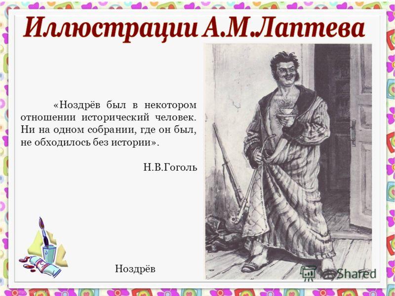 Ноздрёв «Ноздрёв был в некотором отношении исторический человек. Ни на одном собрании, где он был, не обходилось без истории». Н.В.Гоголь