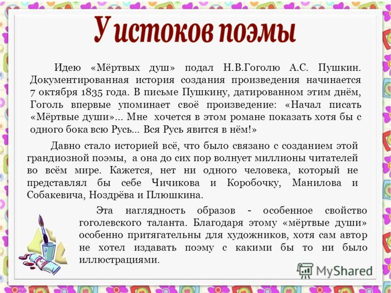 Идею «Мёртвых душ» подал Н.В.Гоголю А.С. Пушкин. Документированная история создания произведения начинается 7 октября 1835 года. В письме Пушкину, датированном этим днём, Гоголь впервые упоминает своё произведение: «Начал писать «Мёртвые души»... Мне