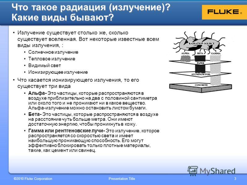 ©2010 Fluke Corporation Presentation Title 3 Что такое радиация (излучение)? Какие виды бывают? Излучение существует столько же, сколько существует вселенная. Вот некоторые известные всем виды излучения, : Солнечное излучение Тепловое излучение Видим