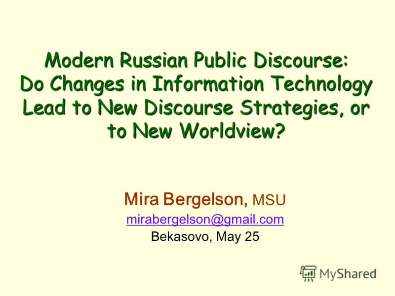 Modern Russian Public Discourse: Do Changes in Information Technology Lead to New Discourse Strategies, or to New Worldview? Mira Bergelson, MSU mirabergelson@gmail.com Bekasovo, May 25