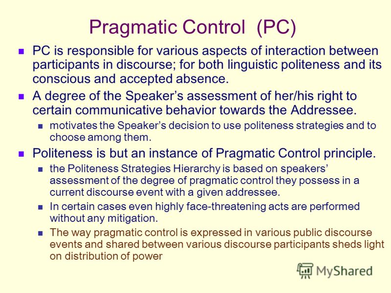 Pragmatic Control (PC) PC is responsible for various aspects of interaction between participants in discourse; for both linguistic politeness and its conscious and accepted absence. A degree of the Speakers assessment of her/his right to certain comm