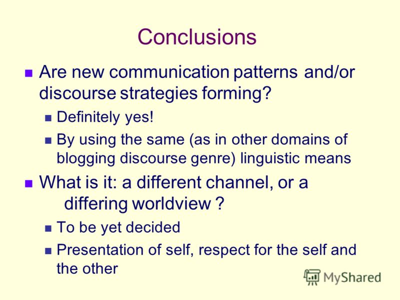 Conclusions Are new communication patterns and/or discourse strategies forming? Definitely yes! By using the same (as in other domains of blogging discourse genre) linguistic means What is it: a different channel, or a differing worldview ? To be yet