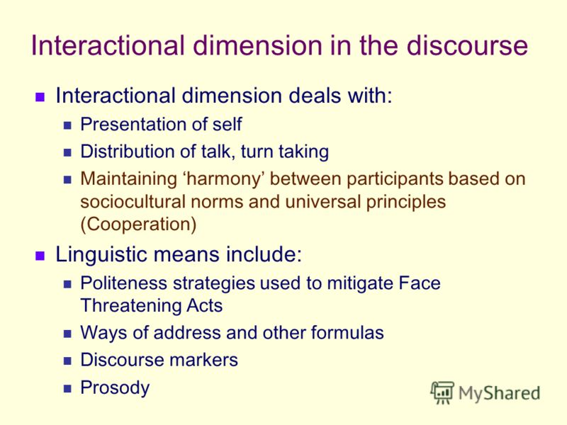 Interactional dimension in the discourse Interactional dimension deals with: Presentation of self Distribution of talk, turn taking Maintaining harmony between participants based on sociocultural norms and universal principles (Cooperation) Linguisti