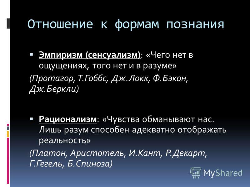 Отношение к формам познания Эмпиризм (сенсуализм): «Чего нет в ощущениях, того нет и в разуме» (Протагор, Т.Гоббс, Дж.Локк, Ф.Бэкон, Дж.Беркли) Рационализм: «Чувства обманывают нас. Лишь разум способен адекватно отображать реальность» (Платон, Аристо