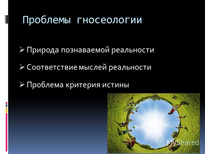 Проблемы гносеологии Природа познаваемой реальности Соответствие мыслей реальности Проблема критерия истины