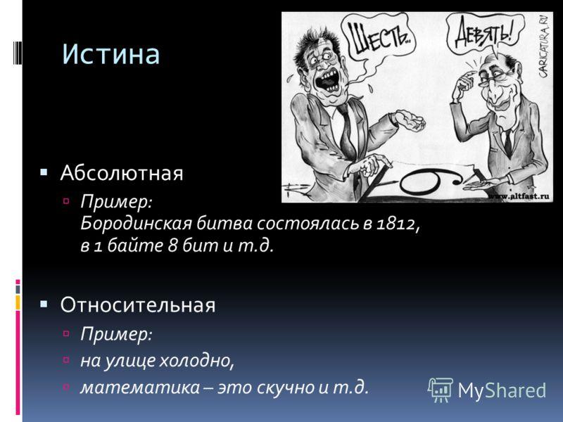 Истина Абсолютная Пример: Бородинская битва состоялась в 1812, в 1 байте 8 бит и т.д. Относительная Пример: на улице холодно, математика – это скучно и т.д.