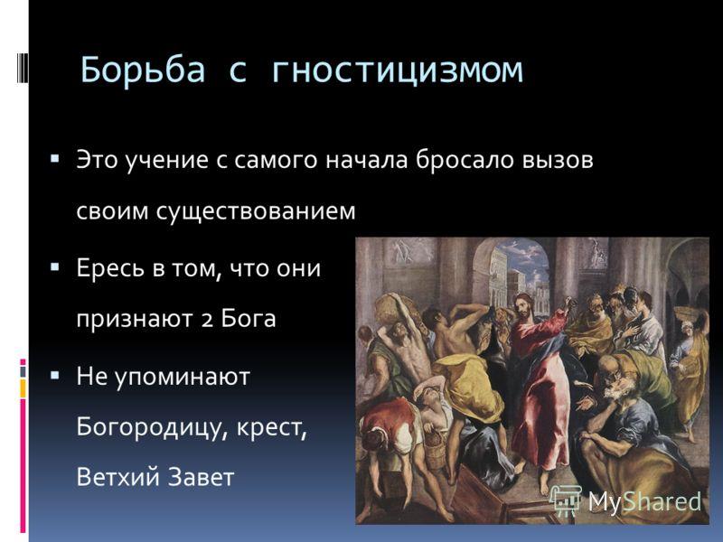Борьба с гностицизмом Это учение с самого начала бросало вызов своим существованием Ересь в том, что они признают 2 Бога Не упоминают Богородицу, крест, Ветхий Завет