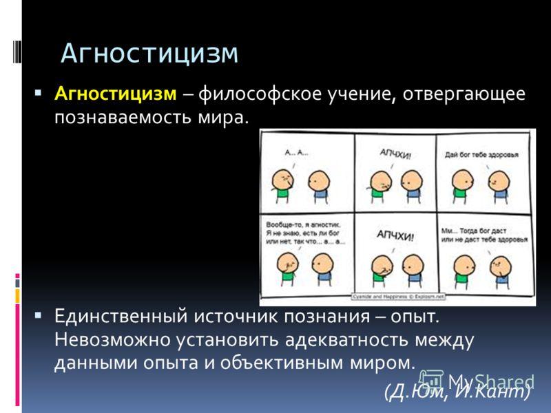 Агностицизм Агностицизм – философское учение, отвергающее познаваемость мира. Единственный источник познания – опыт. Невозможно установить адекватность между данными опыта и объективным миром. (Д.Юм, И.Кант)