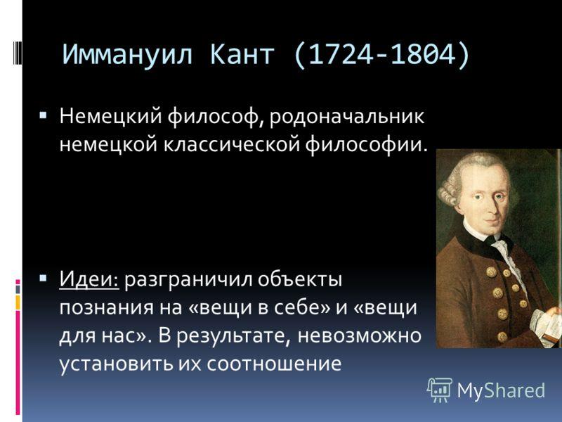 Иммануил Кант (1724-1804) Немецкий философ, родоначальник немецкой классической философии. Идеи: разграничил объекты познания на «вещи в себе» и «вещи для нас». В результате, невозможно установить их соотношение