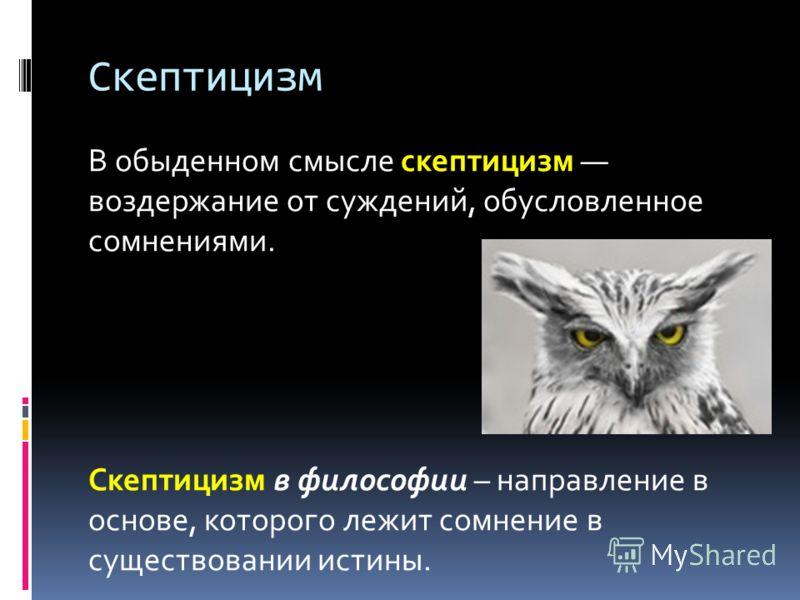 Скептицизм В обыденном смысле скептицизм воздержание от суждений, обусловленное сомнениями. Скептицизм в философии – направление в основе, которого лежит сомнение в существовании истины.