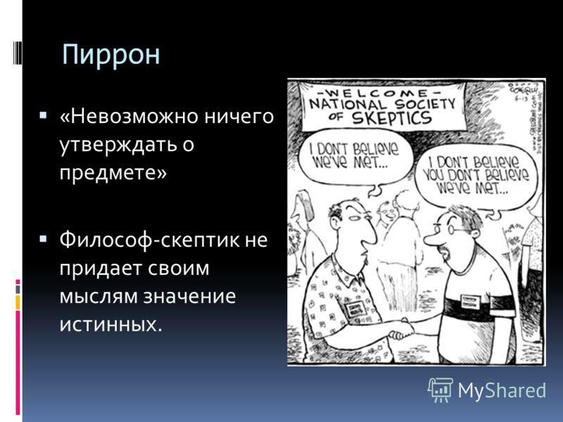 Пиррон «Невозможно ничего утверждать о предмете» Философ-скептик не придает своим мыслям значение истинных.