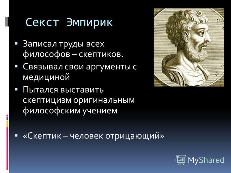 Секст Эмпирик Записал труды всех философов – скептиков. Связывал свои аргументы с медициной Пытался выставить скептицизм оригинальным философским учением «Скептик – человек отрицающий»