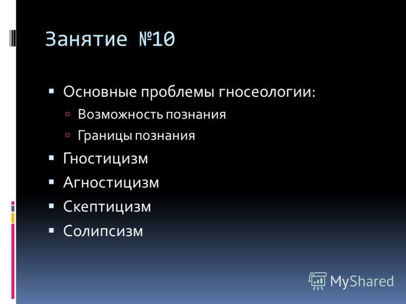 Занятие 10 Основные проблемы гносеологии: Возможность познания Границы познания Гностицизм Агностицизм Скептицизм Солипсизм