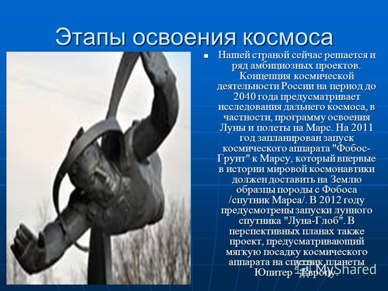 Этапы освоения космоса Нашей страной сейчас решается и ряд амбициозных проектов. Концепция космической деятельности России на период до 2040 года предусматривает исследования дальнего космоса, в частности, программу освоения Луны и полеты на Марс. На