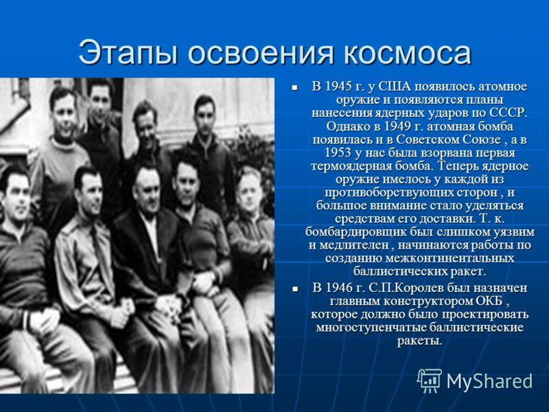 Этапы освоения космоса В 1945 г. у США появилось атомное оружие и появляются планы нанесения ядерных ударов по СССР. Однако в 1949 г. атомная бомба появилась и в Советском Союзе, а в 1953 у нас была взорвана первая термоядерная бомба. Теперь ядерное