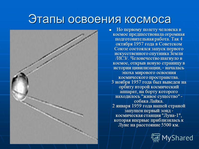 Этапы освоения космоса Но первому полету человека в космос предшествовала огромная подготовительная работа. Так 4 октября 1957 года в Советском Союзе состоялся запуск первого искусственного спутника Земли /ИСЗ/. Человечество шагнуло в космос, открыв