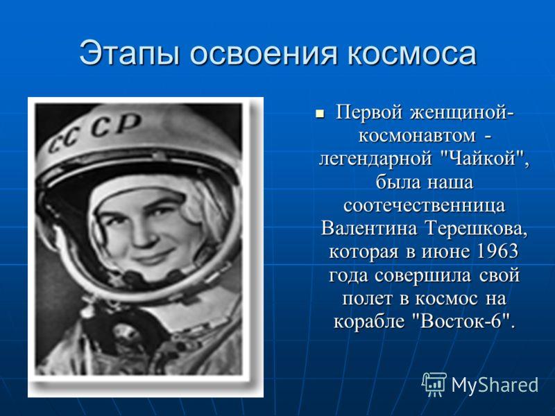 Этапы освоения космоса Первой женщиной- космонавтом - легендарной
