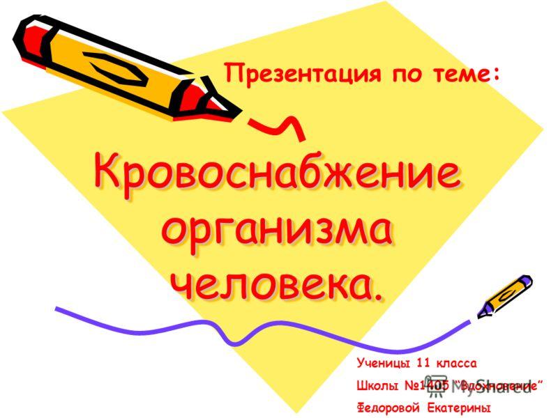 Кровоснабжение организма человека. Презентация по теме: Ученицы 11 класса Школы 1405 Вдохновение Федоровой Екатерины