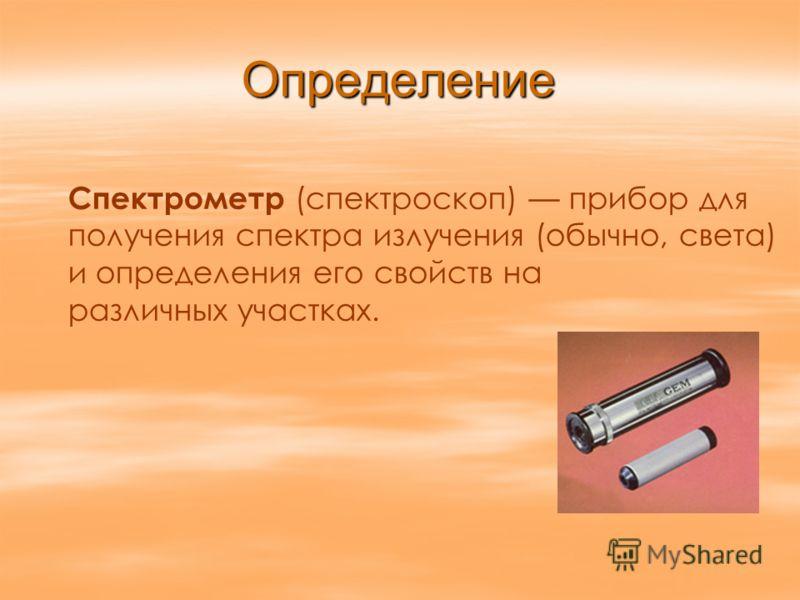 Определение Спектрометр (спектроскоп) прибор для получения спектра излучения (обычно, света) и определения его свойств на различных участках.