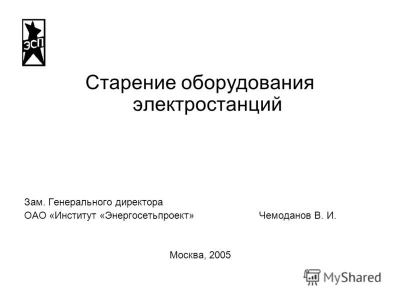 Старение оборудования электростанций Зам. Генерального директора ОАО «Институт «Энергосетьпроект» Чемоданов В. И. Москва, 2005