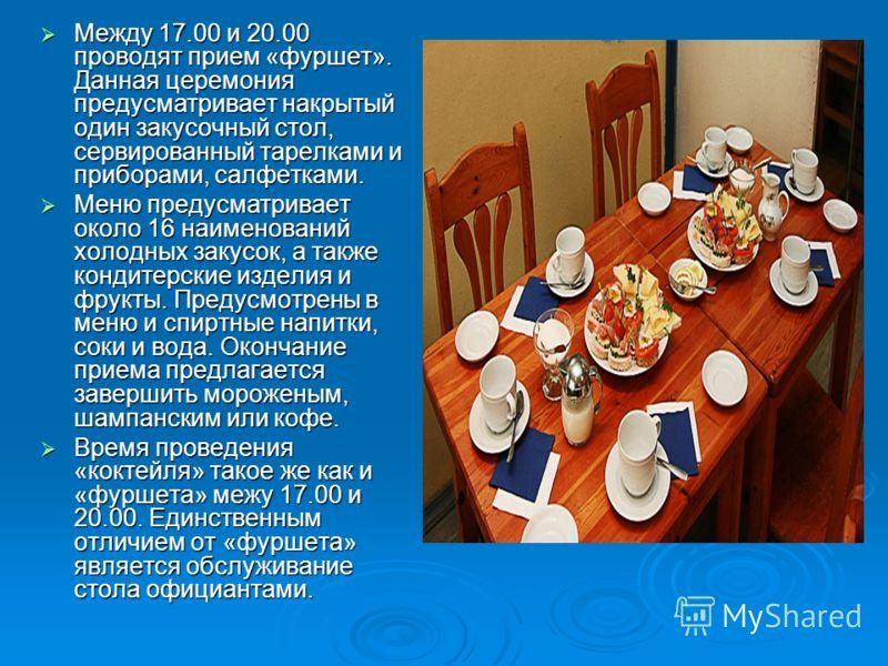 Между 17.00 и 20.00 проводят прием «фуршет». Данная церемония предусматривает накрытый один закусочный стол, сервированный тарелками и приборами, салфетками. Между 17.00 и 20.00 проводят прием «фуршет». Данная церемония предусматривает накрытый один
