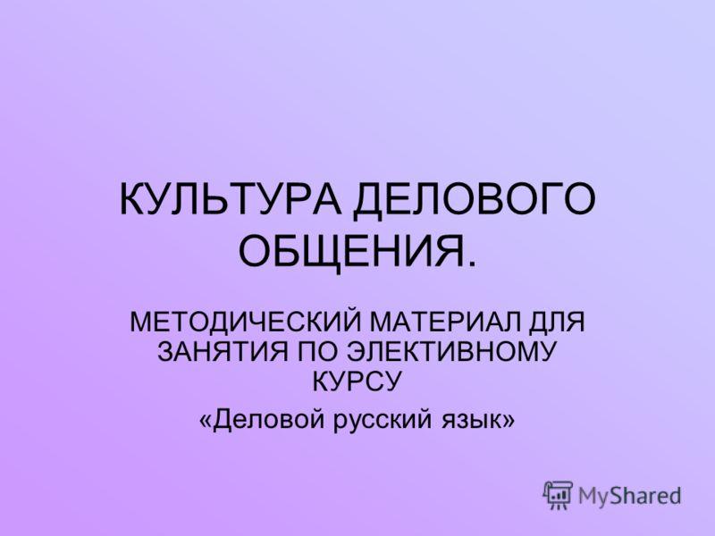 КУЛЬТУРА ДЕЛОВОГО ОБЩЕНИЯ. МЕТОДИЧЕСКИЙ МАТЕРИАЛ ДЛЯ ЗАНЯТИЯ ПО ЭЛЕКТИВНОМУ КУРСУ «Деловой русский язык»