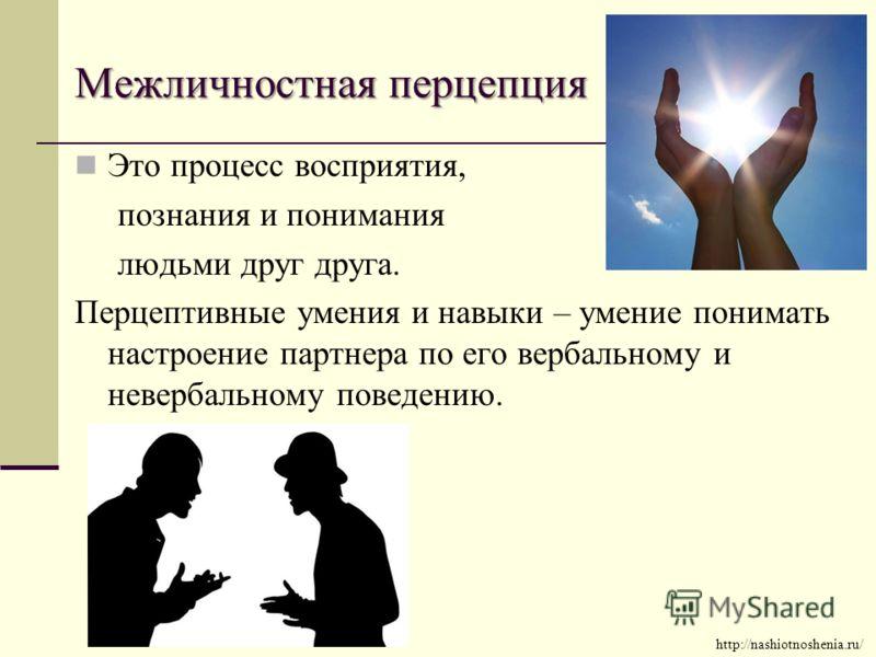 Межличностная перцепция Это процесс восприятия, познания и понимания людьми друг друга. Перцептивные умения и навыки – умение понимать настроение партнера по его вербальному и невербальному поведению. http://nashiotnoshenia.ru/